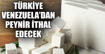 Buda oldu: Türkiye Venezuela'dan peynir ithal edecek
